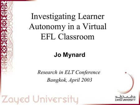 Investigating Learner Autonomy in a Virtual EFL Classroom Jo Mynard Research in ELT Conference Bangkok, April 2003 This presentation will probably involve.