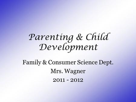 Parenting & Child Development Family & Consumer Science Dept. Mrs. Wagner 2011 - 2012.