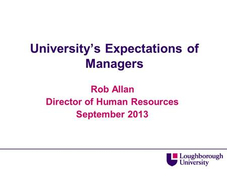 University's Expectations of Managers Rob Allan Director of Human Resources September 2013.