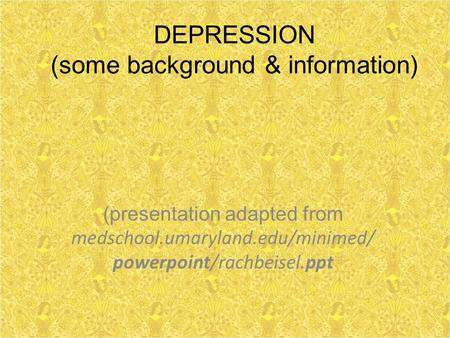 DEPRESSION (some background & information) (presentation adapted from medschool.umaryland.edu/minimed/ powerpoint/rachbeisel.ppt.