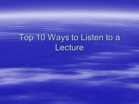 Top 10 Ways to Listen to a Lecture. 1. Choose the Subject to be Useful  Poor listeners dismiss most lectures as dull and irrelevant. They turn off quickly.