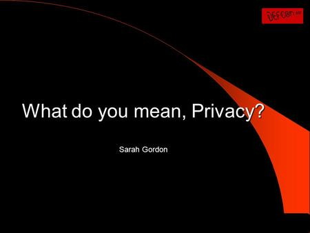 What do you mean, Privacy? Sarah Gordon. In the next 20 minutes … 1. Explore some important concepts of privacy 2. Consider some of the ways in which.