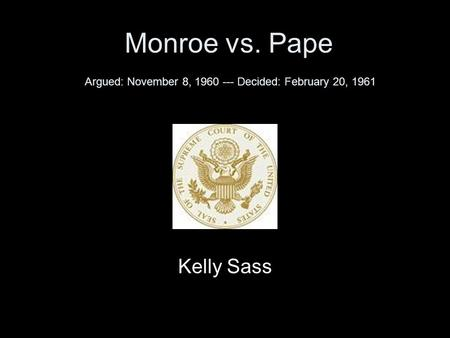Monroe vs. Pape Argued: November 8, 1960 --- Decided: February 20, 1961 Kelly Sass.