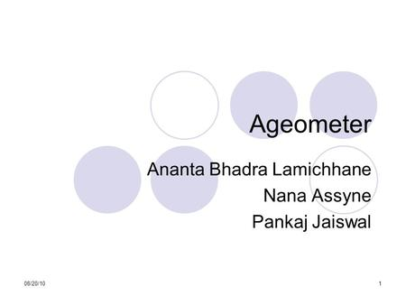 08/20/101 Ageometer Ananta Bhadra Lamichhane Nana Assyne Pankaj Jaiswal This presentation will probably involve audience discussion, which will create.