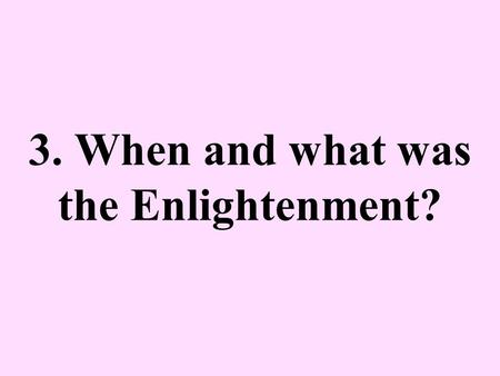 3. When and what was the Enlightenment?. 17 th & 18 th century Europe AKA The Age of Reason –Reason – logic; power of acquiring intellectual knowledge.