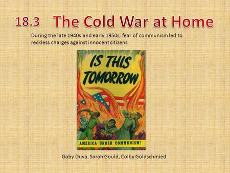 Gaby Duva, Sarah Gould, Colby Goldschmied During the late 1940s and early 1950s, fear of communism led to reckless charges against innocent citizens.