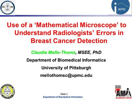Department of Biomedical Informatics 1 APIII Slide 1 Use of a 'Mathematical Microscope' to Understand Radiologists' Errors in Breast Cancer Detection Claudia.