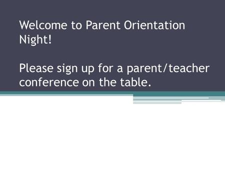 Welcome to Parent Orientation Night! Please sign up for a parent/teacher conference on the table.
