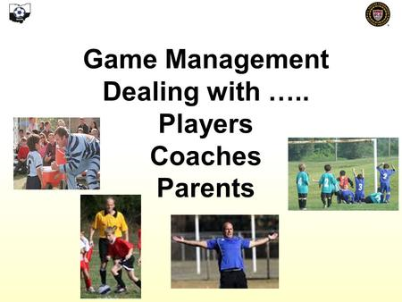 Game Management Dealing with ….. Players Coaches Parents.