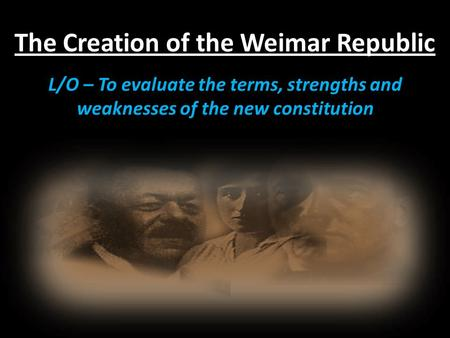 The Creation of the Weimar Republic L/O – To evaluate the terms, strengths and weaknesses of the new constitution.