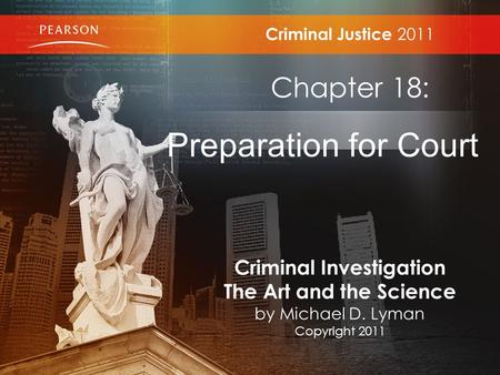 Criminal Justice 2011 Chapter 18: Preparation for Court Criminal Investigation The Art and the Science by Michael D. Lyman Copyright 2011.