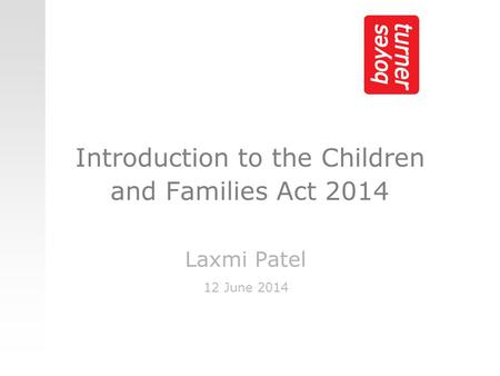 Introduction to the Children and Families Act 2014 Laxmi Patel 12 June 2014.