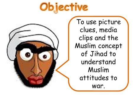 Objective To use picture clues, media clips and the Muslim concept of Jihad to understand Muslim attitudes to war.