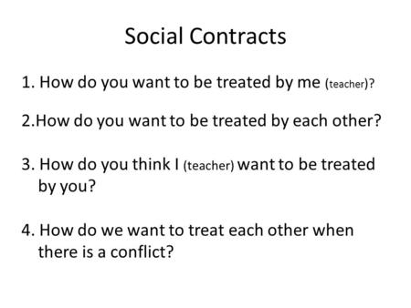 Social Contracts 1. How do you want to be treated by me ( teacher )? 2.How do you want to be treated by each other? 3. How do you think I (teacher) want.