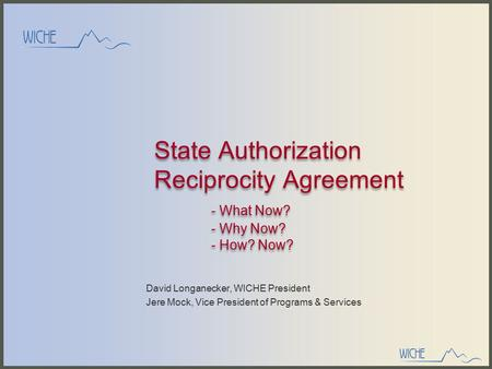 State Authorization Reciprocity Agreement - What Now? - Why Now? - How? Now? David Longanecker, WICHE President Jere Mock, Vice President of Programs &
