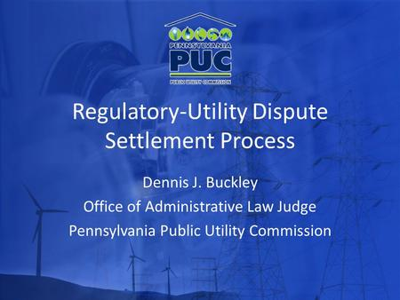 Regulatory-Utility Dispute Settlement Process Dennis J. Buckley Office of Administrative Law Judge Pennsylvania Public Utility Commission.