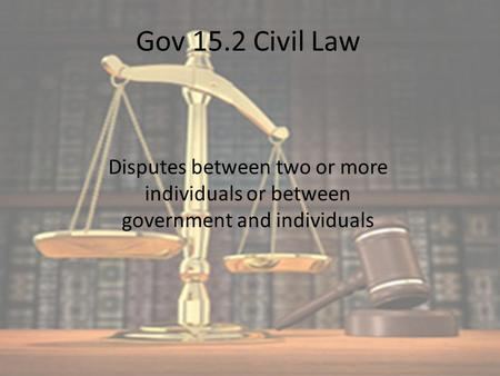 Gov 15.2 Civil Law Disputes between two or more individuals or between government and individuals.