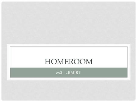 HOMEROOM MS. LEMIRE. MY CONTACT INFORMATION Name: Ms. Lemire Room: A325   We will have about 6 homeroom meetings this year.