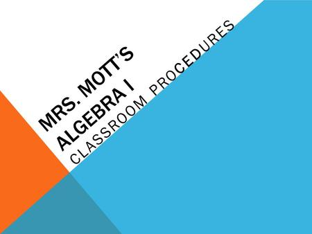 MRS. MOTT'S ALGEBRA I CLASSROOM PROCEDURES. ASSIGNMENTS Your work is due at the beginning of the period the day after I assign it unless I tell you otherwise.