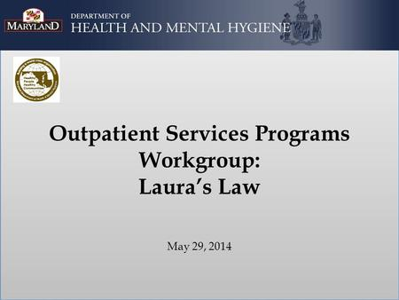Outpatient Services Programs Workgroup: Laura's Law May 29, 2014.