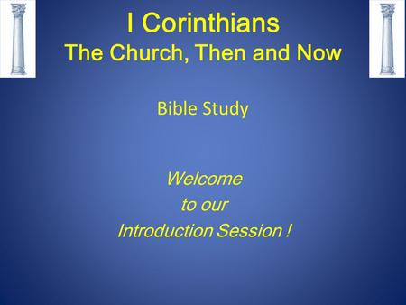 I Corinthians The Church, Then and Now Bible Study Welcome to our Introduction Session !