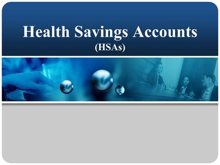 Health Savings Accounts (HSAs) This presentation will probably involve audience discussion, which will create action items. Use PowerPoint to keep track.