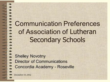 December 18, 2002 Communication Preferences of Association of Lutheran Secondary Schools Shelley Novotny Director of Communications Concordia Academy -