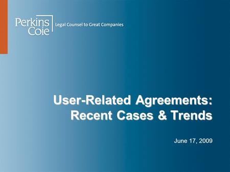 User-Related Agreements: Recent Cases & Trends June 17, 2009.