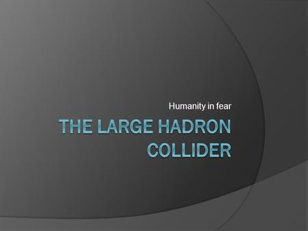 Humanity in fear. What is it?  The Large Hadron Collider (LHC) is the world's largest and highest-energy particle accelerator, intended to collide opposing.