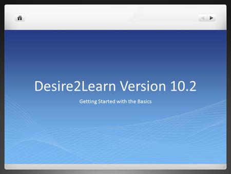 Desire2Learn Version 10.2 Getting Started with the Basics.