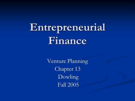 Entrepreneurial Finance Venture Planning Chapter 13 Dowling Fall 2005.