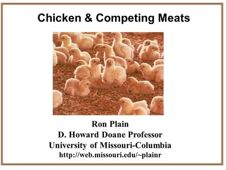 Ron Plain D. Howard Doane Professor University of Missouri-Columbia  Chicken & Competing Meats.