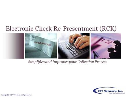 Copyright © 2005 EFT Network, Inc. All Rights Reserved. Electronic Check Re-Presentment (RCK) Simplifies and Improves your Collection Process.