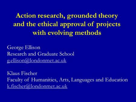 Action research, grounded theory and the ethical approval of projects with evolving methods George Ellison Research and Graduate School