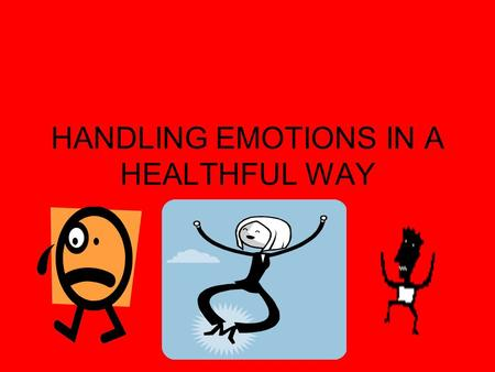 HANDLING EMOTIONS IN A HEALTHFUL WAY. Positive Ways to Deal with Emotions Look below surface of the emotion Will situation matter as much later (tomorrow,