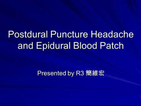 Postdural Puncture Headache and Epidural Blood Patch Presented by R3 簡維宏.
