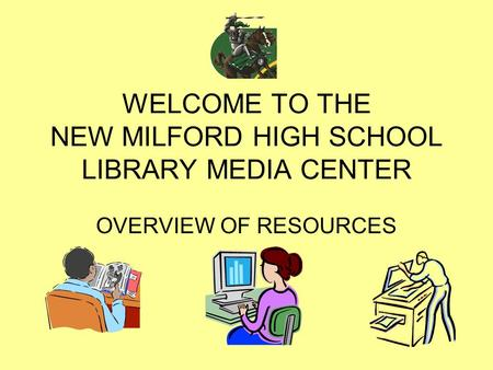 WELCOME TO THE NEW MILFORD HIGH SCHOOL LIBRARY MEDIA CENTER OVERVIEW OF RESOURCES.