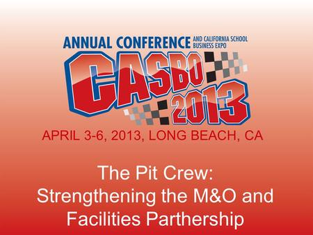 The Pit Crew: Strengthening the M&O and Facilities Parthership APRIL 3-6, 2013, LONG BEACH, CA.