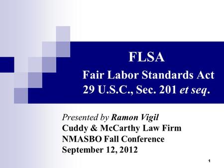 1 FLSA Fair Labor Standards Act 29 U.S.C., Sec. 201 et seq. Presented by Ramon Vigil Cuddy & McCarthy Law Firm NMASBO Fall Conference September 12, 2012.