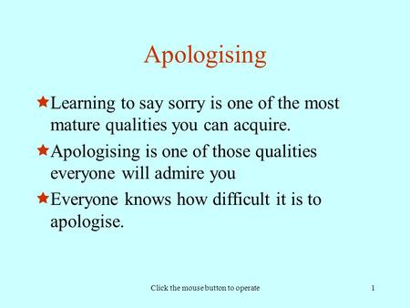Click the mouse button to operate1 Apologising  Learning to say sorry is one of the most mature qualities you can acquire.  Apologising is one of those.