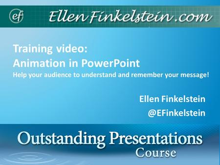 Training video: Animation in PowerPoint Help your audience to understand and remember your message! Ellen 1.