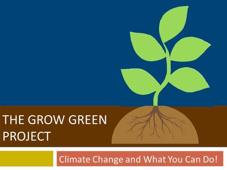 GROW GREEN THE GROW GREEN PROJECT Climate Change and What You Can Do!