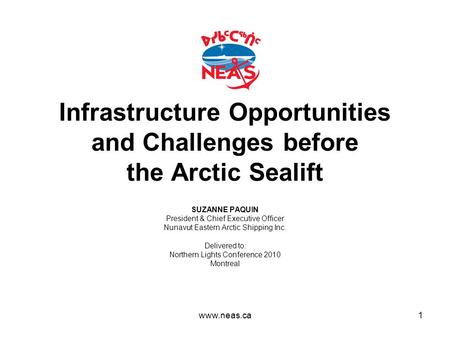 Infrastructure Opportunities and Challenges before the Arctic Sealift SUZANNE PAQUIN President & Chief Executive Officer Nunavut Eastern Arctic Shipping.