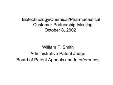 Biotechnology/Chemical/Pharmaceutical Customer Partnership Meeting October 8, 2002 William F. Smith Administrative Patent Judge Board of Patent Appeals.