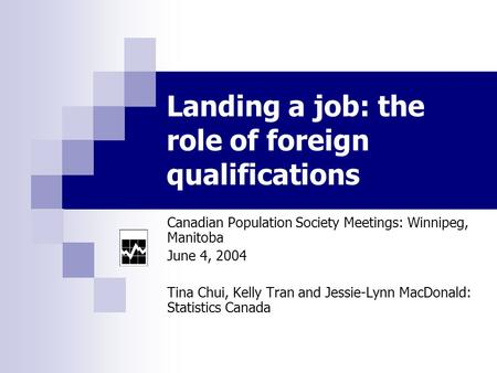 Landing a job: the role of foreign qualifications Canadian Population Society Meetings: Winnipeg, Manitoba June 4, 2004 Tina Chui, Kelly Tran and Jessie-Lynn.