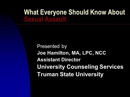 What Everyone Should Know About Sexual Assault Presented by Joe Hamilton, MA, LPC, NCC Assistant Director University Counseling Services Truman State University.