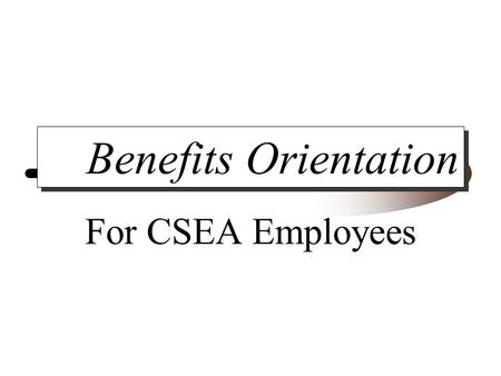 Benefits Orientation For CSEA Employees. Information And Enrollment Miscellaneous Benefits Health Insurance Options Retirement Options Enrollment.