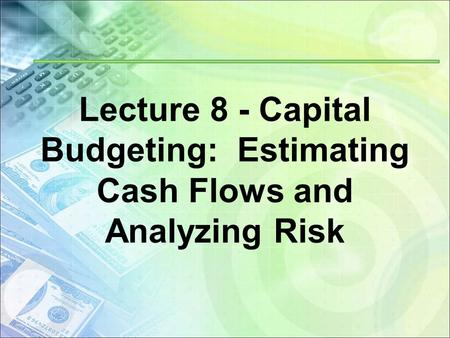 Lecture 8 - Capital Budgeting: Estimating Cash Flows and Analyzing Risk.