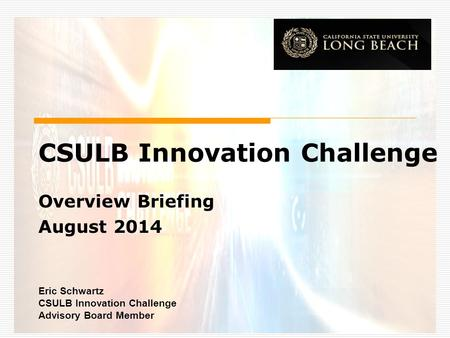 CSULB Innovation Challenge Overview Briefing August 2014 Eric Schwartz CSULB Innovation Challenge Advisory Board Member.