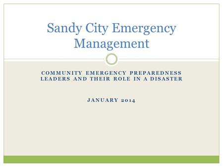 COMMUNITY EMERGENCY PREPAREDNESS LEADERS AND THEIR ROLE IN A DISASTER JANUARY 2014 Sandy City Emergency Management.